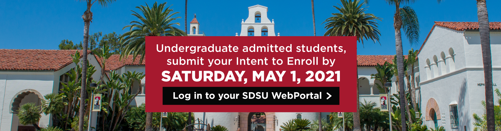 Undergraduate admitted students submit your intent to enroll by Saturday, Mat 1, 2021. Log in to your SDSU WebPortal.